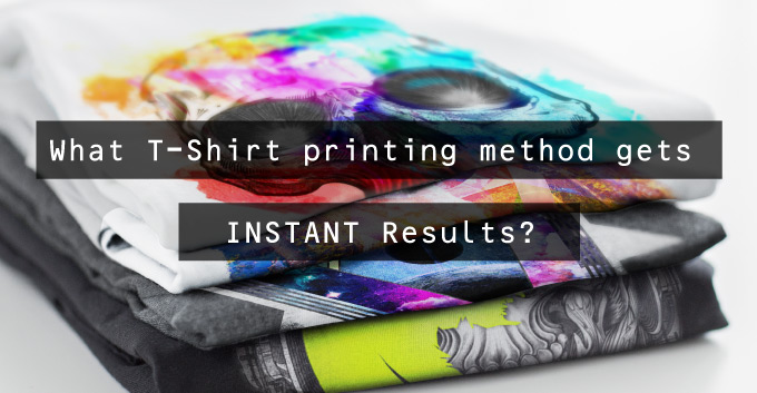 What T-Shirt printing method gets instant results?
